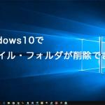 Windows10でフォルダ・ファイルを削除できない時の解消法とは?