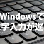 Windows10PCでキーボードの文字入力・変換の反応が遅い原因と対処法