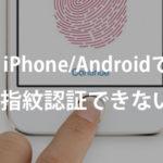 スマホで指紋認証ができない・反応しない時の対処法は? – iPhone/Android