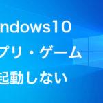 Windows10でアプリ・ソフト・ゲームが起動しない・できない時の対処
